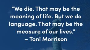 "Quote reading ""We die. That may be the meaning of life. But we do language. That may be the measure of our lives."" – Toni Morrison"